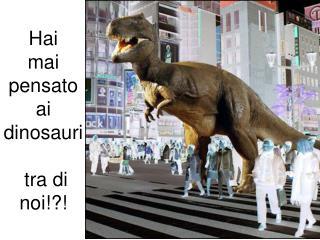 Hai mai pensatoai dinosauri  tra di noi!?!