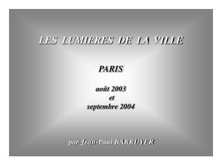 LES  LUMIERES  DE  LA  VILLE PARIS ao�t 2003  et  septembre 2004 par Jean-Paul BARRUYER