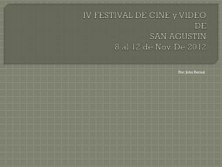 IV FESTIVAL DE CINE y VIDEO DE  SAN AGUSTIN 8 al 12 de Nov. De 2012