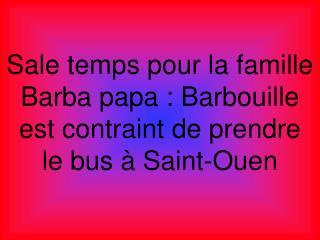 Sale temps pour la famille Barba papa : Barbouille est contraint de prendre  le bus à Saint-Ouen