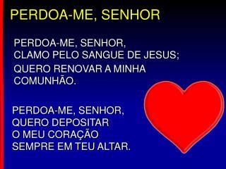 PERDOA-ME, SENHOR, CLAMO PELO SANGUE DE JESUS;