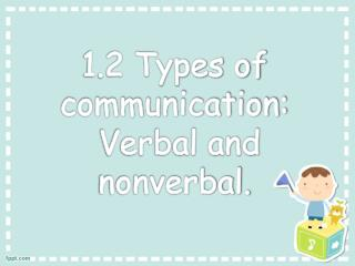 1.2 Types of communication:  Verbal and nonverbal.