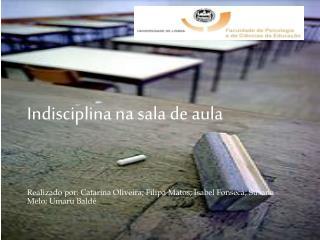 Indisciplina na sala de aula   Realizado por: Catarina Oliveira; Filipa Matos; Isabel Fonseca; Susana Melo; Umaru Bald