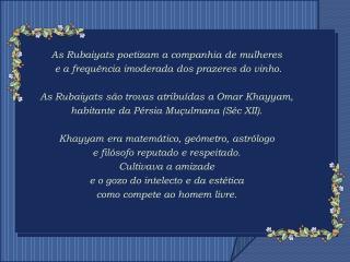 As Rubaiyats poetizam a companhia de mulheres  e a frequência imoderada dos prazeres do vinho.
