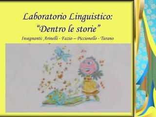 """Laboratorio Linguistico: """"Dentro le storie"""" Insegnanti: Arinelli - Fazio – Piccionello - Turano"""
