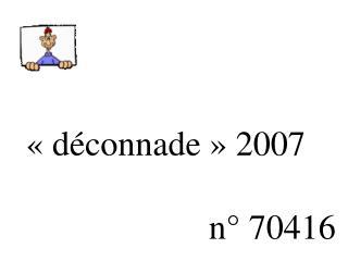 «déconnade» 2007                         n° 70416