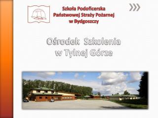 Szkoła Podoficerska Państwowej Straży Pożarnej w  Bydgoszczy Ośrodek  Szkolenia w Tylnej Górze