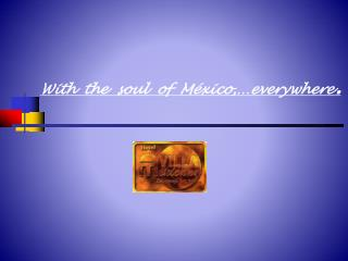 With  the  soul  of  México,…everywhere .