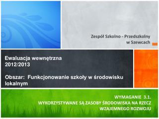 Ewaluacja wewnętrzna 2012/2013 Obszar :   Funkcjonowanie  szkoły w środowisku lokalnym