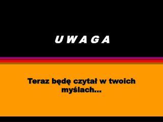 U W A G A