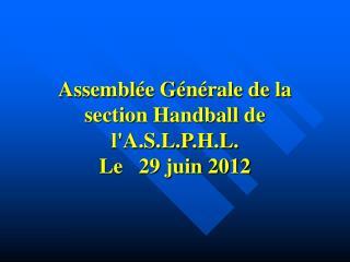Assemblée Générale de la section Handball de l'A.S.L.P.H.L. Le   29 juin 2012