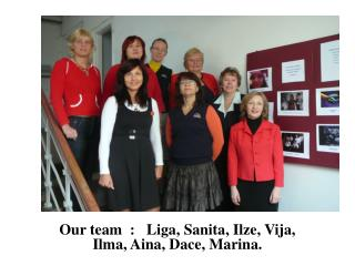 Our team   :   Liga, Sanita, Ilze, Vija, Ilma, Aina, Dace, Marina.