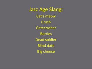 Jazz Age Slang: Cat�s meow Crush Gatecrasher Berries Dead soldier Blind date Big cheese