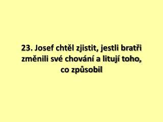 23. Josef chtěl zjistit, jestli bratři změnili své chování a litují toho,  co způsobil