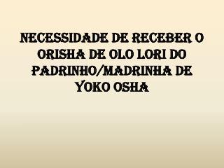 Necessidade de receber o  Orisha  de OLO LORI do Padrinho/madrinha de YOKO OSHA