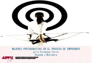 MUJERES PROTAGONISTAS EN EL PROCESO DE EMPRENDER Julia Fernández Ferrer Abogada y Mediadora