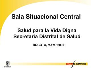 Sala Situacional Central   Salud para la Vida Digna Secretaria Distrital de Salud