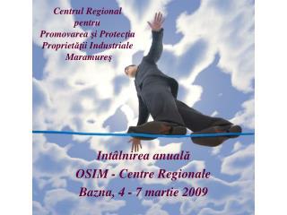 Int â lnirea anual ă OSIM - Centre Regionale  Bazna,  4 - 7  martie 200 9