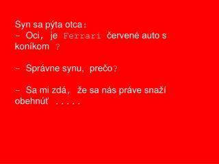 Syn sa pýta otca : -  Oci ,  je  Ferrari  červené auto s     koníkom  ? -  Správne synu, prečo ?