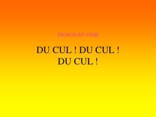 DESIGN BY OSHI DU CUL ! DU CUL !  DU CUL !