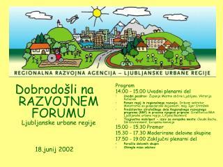 Dobrodošli na RAZVOJNEM FORUMU Ljubljanske urbane regije 18.junij 2002