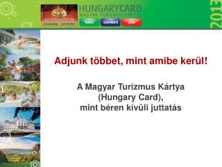 Adjunk többet, mint amibe kerül! A Magyar Turizmus Kártya (Hungary Card),
