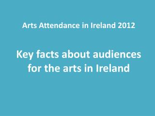 Arts Attendance in Ireland 2012 Key facts  about audiences for the arts in Ireland