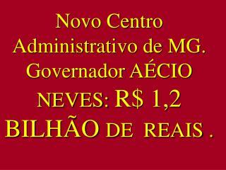 Novo Centro Administrativo de MG. Governador AÉCIO NEVES:  R$ 1,2 BILHÃO  DE  REAIS .