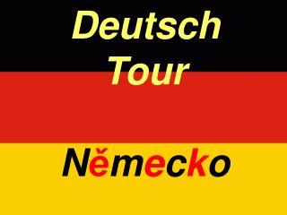 Deutsch       Tour         N ě m e c k o