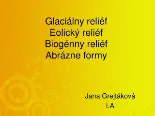 Glaciálny reliéf  Eolický reliéf Biogénny reliéf Abrázne formy