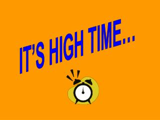 IT'S HIGH TIME…