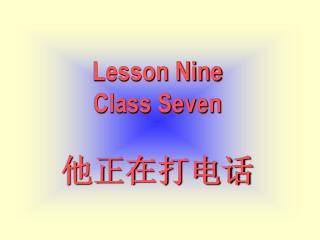 Lesson Nine Class Seven 他正在打电话