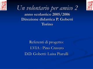 Un volontario per amico 2 anno scolastico 2005/2006 Direzione didattica P. Gobetti Torino