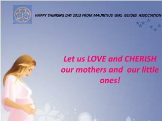 Let us LOVE and CHERISH   our mothers and  our little ones!