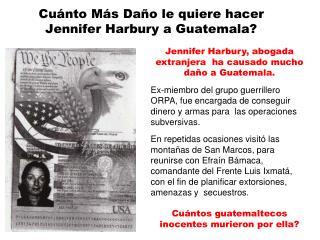 Cuánto Más Daño le quiere hacer Jennifer Harbury a Guatemala?
