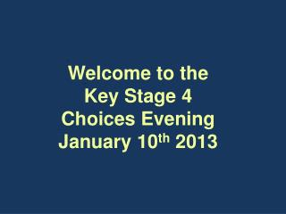 Welcome to the  Key Stage 4  Choices Evening January 10 th  2013