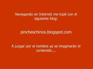 Navegando en Internet me topé con el siguiente blog:   pincheschinos.blogspot