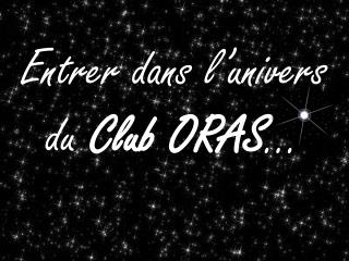 Entrer dans l'univers du  Club ORAS …
