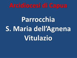 Arcidiocesi di Capua Parrocchia  S. Maria dell� Agnena Vitulazio