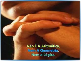 Não É A Aritmética,  Nem A Geometria ,  Nem a Lógica .