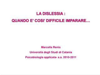 LA DISLESSIA : QUANDO E  COSI  DIFFICILE IMPARARE     Marcella Renis Universit  degli Studi di Catania Psicobiologia app