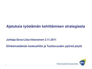 Ajatuksia ty el m n kehitt misen strategiasta     Johtaja Eeva-Liisa Inkeroinen 2.11.2011  Elinkeinoel m n keskusliitto