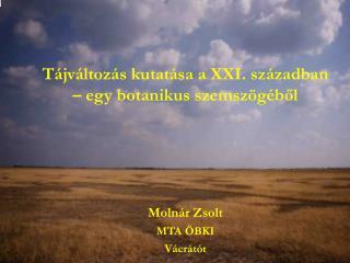 Tájváltozás kutatása a XXI. században – egy botanikus szemszögéből Molnár Zsolt MTA ÖBKI Vácrátót