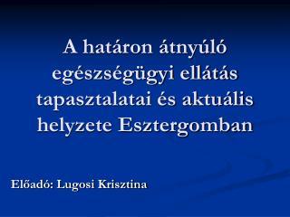 A határon átnyúló egészségügyi ellátás tapasztalatai és aktuális helyzete Esztergomban