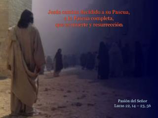 Jesús camina decidido a su Pascua,  a la Pascua completa,  que es muerte y resurrección .