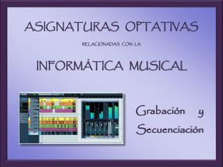 ASIGNATURAS   OPTATIVAS   RELACIONADAS   CON   LA   INFORMÁTICA   MUSICAL