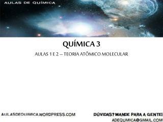 QUÍMICA 3 AULAS 1 E 2 – TEORIA ATÔMICO MOLECULAR