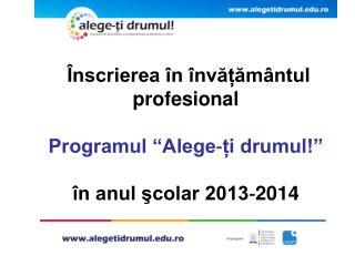 """Înscrierea în învățământul profesional  Programul """"Alege‐ți drumul!"""" în anul şcolar 2013‐2014"""