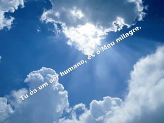 Tu és um ser humano, és o Meu milagre.