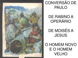 CONVERS Ã O DE PAULO DE RABINO A OPER Á RIO  DE MOIS É S A JESUS O HOMEM NOVO E O HOMEM VELHO